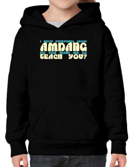 I Know Everything About Amdang? Do You Want Me To Teach You? Hoodie-Girls