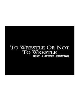 To Wrestle Or Not To Wrestle, What A Stupid Question Sticker