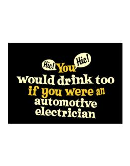 You Would Drink Too, If You Were An Automotive Electrician Sticker