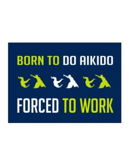 """ BORN TO do Aikido , FORCED TO WORK "" Sticker"