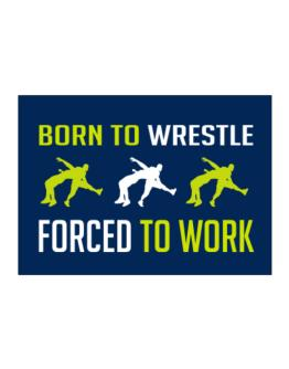 """ BORN TO Wrestle , FORCED TO WORK "" Sticker"