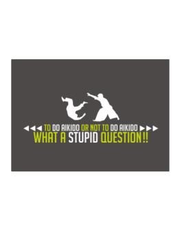 To do Aikido or not to do Aikido, what a stupid question!! Sticker