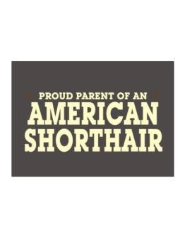 PROUD PARENT OF A American Shorthair Sticker