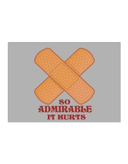 So Admirable It Hurts Sticker