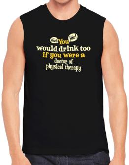 You Would Drink Too, If You Were A Doctor Of Physical Therapy Sleeveless