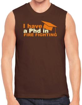 I Have A Phd In Fire Fighting Sleeveless