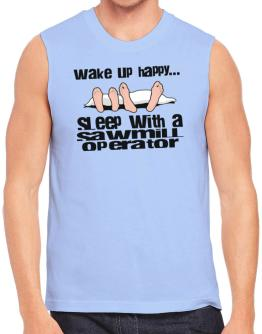 wake up happy .. sleep with a Sawmill Operator Sleeveless