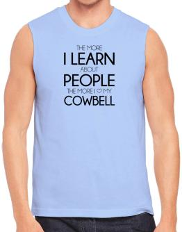 The more I learn about people the more I love my Cowbell Sleeveless