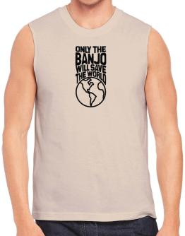 Only The Banjo Will Save The World Sleeveless