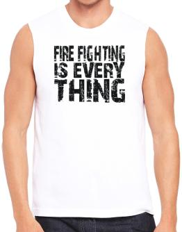 Fire Fighting Is Everything Sleeveless