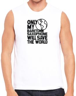 Only My Baritone Saxophone Will Save The World Sleeveless