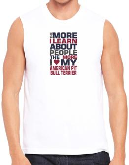 The More I Learn About People The More I Love My American Pit Bull Terrier Sleeveless