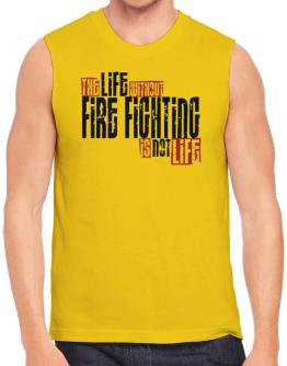 Life Without Fire Fighting Is Not Life Sleeveless