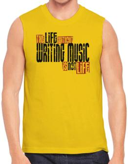 Life Without Writing Music Is Not Life Sleeveless