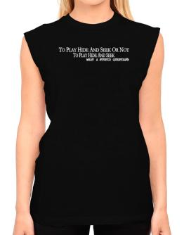 To Play Hide And Seek Or Not To Play Hide And Seek, What A Stupid Question T-Shirt - Sleeveless-Womens