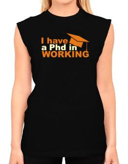 I Have A Phd In Working T-Shirt - Sleeveless-Womens