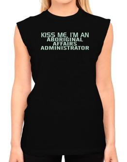 Kiss Me, I Am An Aboriginal Affairs Administrator T-Shirt - Sleeveless-Womens