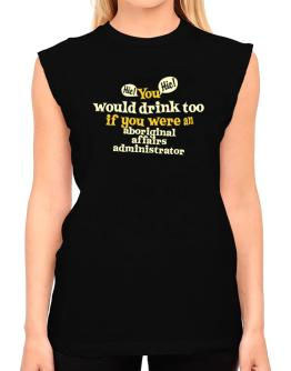 You Would Drink Too, If You Were An Aboriginal Affairs Administrator T-Shirt - Sleeveless-Womens