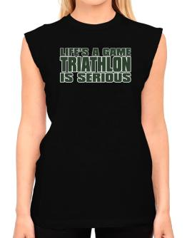 Life Is A Game , Triathlon Is Serious !!! T-Shirt - Sleeveless-Womens