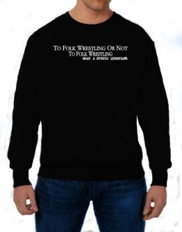 To Folk Wrestling Or Not To Folk Wrestling, What A Stupid Question Sweatshirt