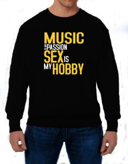 Music Is My Passion, Sex Is My Hobby Sweatshirt