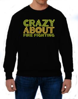 Crazy About Fire Fighting Sweatshirt