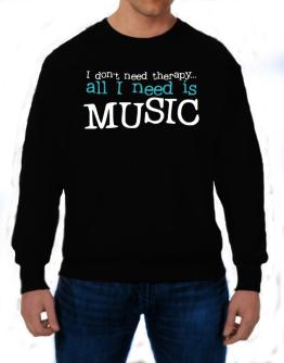 I Don´t Need Theraphy... All I Need Is Music Sweatshirt