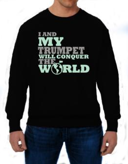 I And My Trumpet Will Conquer The World Sweatshirt