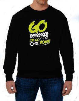 Go Depressed Or Go Home Sweatshirt