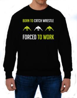 """"""" BORN TO Catch Wrestle , FORCED TO WORK """" Sweatshirt"""