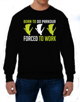 """"""" BORN TO do Parkour , FORCED TO WORK """" Sweatshirt"""