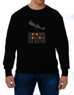 """ LIFE IS SIMPLE. EAT , SLEEP & Air Racing "" Sweatshirt"