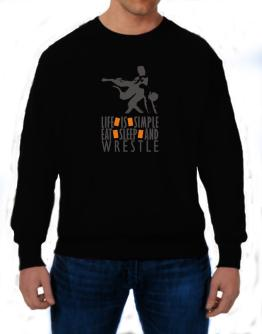 """ LIFE IS SIMPLE. EAT , SLEEP & Wrestle "" Sweatshirt"