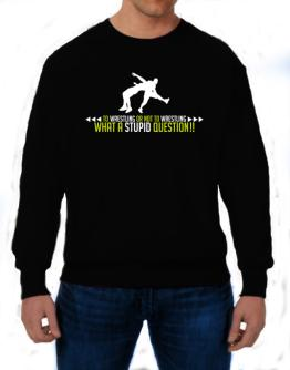 To Wrestling Or Not To Wrestling, What A Stupid Question!! Sweatshirt