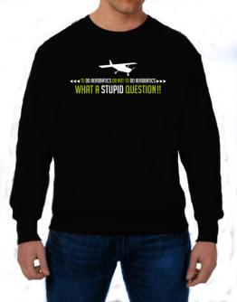 To do Aerobatics or not to do Aerobatics, what a stupid question!! Sweatshirt