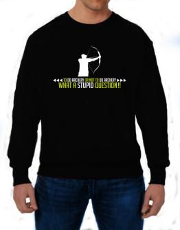 To do Archery or not to do Archery, what a stupid question!! Sweatshirt