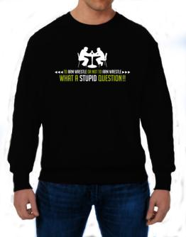 To Arm Wrestle or not to Arm Wrestle, what a stupid question!! Sweatshirt