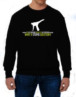 To do Capoeira or not to do Capoeira, what a stupid question!! Sweatshirt