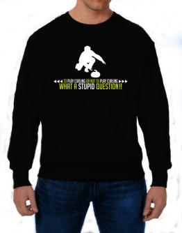To play Curling or not to play Curling, what a stupid question!! Sweatshirt