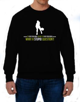 To play Pickleball or not to play Pickleball, what a stupid question!! Sweatshirt