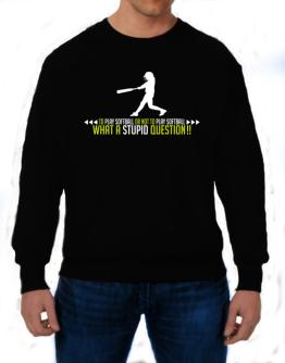 To play Softball or not to play Softball, what a stupid question!! Sweatshirt