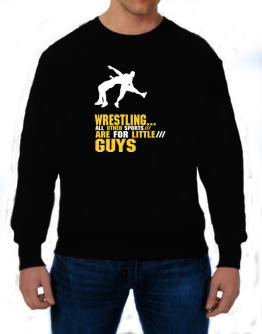 Wrestling ... All Other Sports Are For Little Guys Sweatshirt