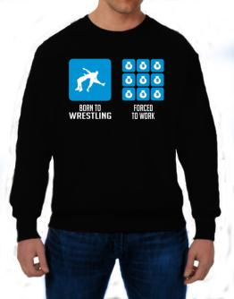 Born To Wrestling, Forced To Work Sweatshirt