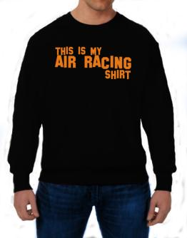 This Is My Air Racing Shirt Sweatshirt