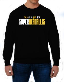 This Is A Job For Superacacallis Sweatshirt