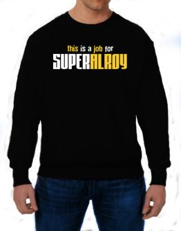 This Is A Job For Superalroy Sweatshirt