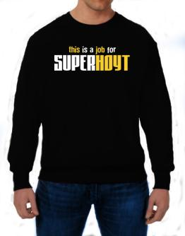 This Is A Job For Superhoyt Sweatshirt