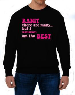 Ranit There Are Many... But I (obviously!) Am The Best Sweatshirt