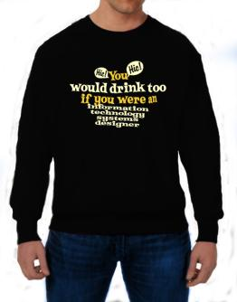You Would Drink Too, If You Were An Information Technology Systems Designer Sweatshirt