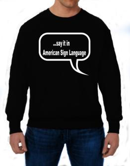 Say It In American Sign Language Sweatshirt